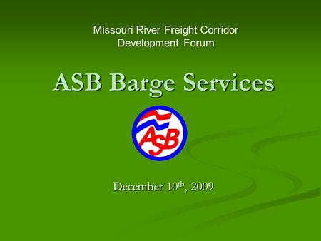 ASB Barge Services December 10 th, 2009 Missouri River Freight Corridor Development Forum.