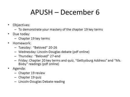 "APUSH – December 6 Objectives: – To demonstrate your mastery of the chapter 19 key terms Due today: – Chapter 19 key terms Homework: – Tuesday: ""Beloved"""