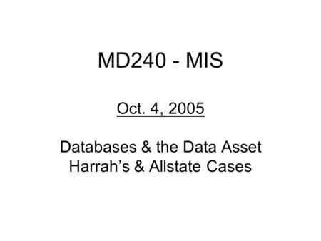 MD240 - MIS Oct. 4, 2005 Databases & the Data Asset Harrah's & Allstate Cases.