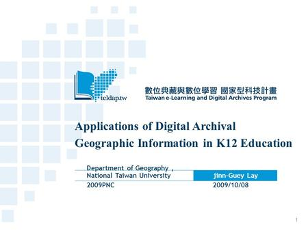 Applications of Digital Archival Geographic Information in K12 Education Department of Geography, National Taiwan University jinn-Guey Lay 2009PNC 2009/10/08.