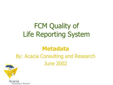 FCM Quality of Life Reporting System Metadata By: Acacia Consulting and Research June 2002.