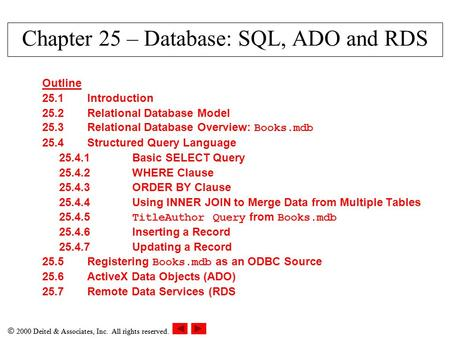  2000 Deitel & Associates, Inc. All rights reserved. Chapter 25 – Database: SQL, ADO and RDS Outline 25.1Introduction 25.2Relational Database Model 25.3Relational.