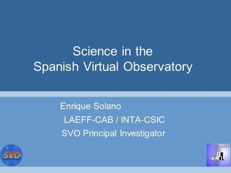 Science in the Spanish Virtual Observatory Enrique Solano LAEFF-CAB / INTA-CSIC SVO Principal Investigator.