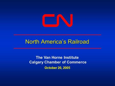 North America's Railroad The Van Horne Institute Calgary Chamber of Commerce October 20, 2005.