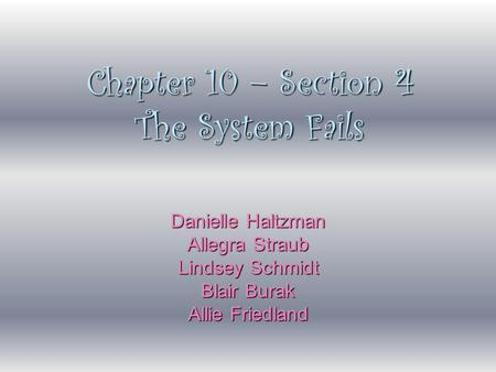 Chapter 10 – Section 4 The System Fails Danielle Haltzman Allegra Straub Lindsey Schmidt Blair Burak Allie Friedland.