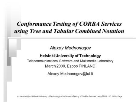 A. Mednonogov / Helsinki University of Technology / Conformance Testing of CORBA Services Using TTCN / 6.3.2000 / Page 1 Conformance Testing of CORBA Services.
