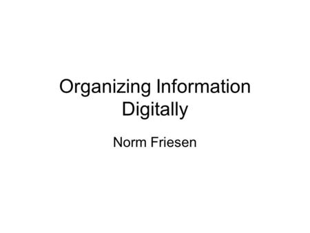 Organizing Information Digitally Norm Friesen. Overview General properties of digital information Relational: tabular & linked Object-Oriented: inheritance.