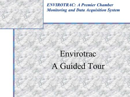 ENVIROTRAC: A Premier Chamber Monitoring and Data Acquisition System Envirotrac A Guided Tour.