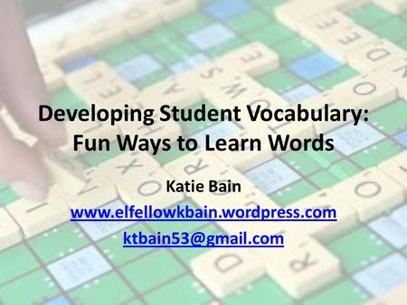 Developing Student Vocabulary: Fun Ways to Learn Words Katie Bain