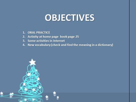 OBJECTIVES 1.ORAL PRACTICE 2.Activity at home page book page 25 3.Some activities in Internet 4.New vocabulary (check and find the meaning in a dictionary)