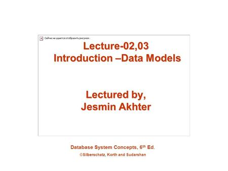 Database System Concepts, 6 th Ed. ©Silberschatz, Korth and Sudarshan Lecture-02,03 Introduction –Data Models Lectured by, Jesmin Akhter.