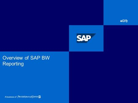 A business of Spc Overview of SAP BW Reporting. PC 2 SAP BW: Overview.