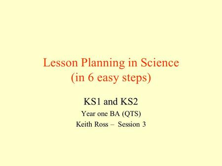 Lesson Planning in Science (in 6 easy steps) KS1 and KS2 Year one BA (QTS) Keith Ross – Session 3.