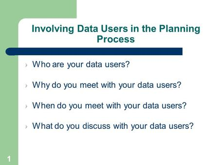 1 Involving Data Users in the Planning Process Who are your data users? Why do you meet with your data users? When do you meet with your data users? What.