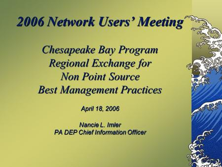 2006 Network Users' Meeting Chesapeake Bay Program Regional Exchange for Non Point Source Best Management Practices April 18, 2006 Nancie L. Imler PA DEP.