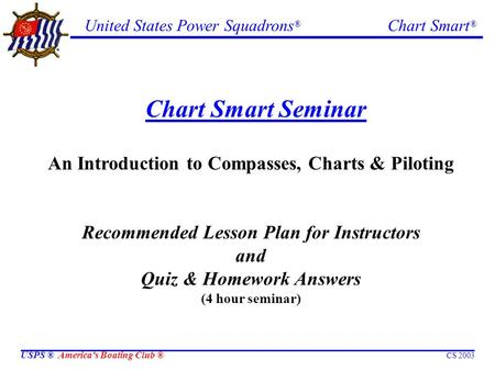 United States Power Squadrons ® Chart Smart ® USPS ® America's Boating Club ® CS 2003 Chart Smart Seminar An Introduction to Compasses, Charts & Piloting.