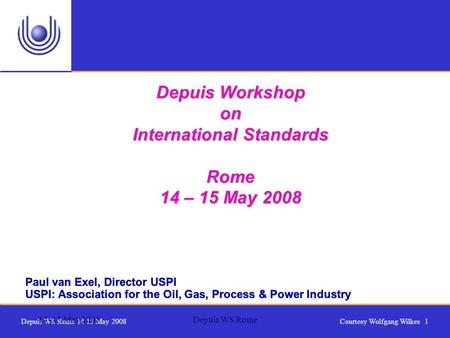 Depuis WS Rome 14 15 May 2008Courtesy Wolfgang Wilkes 1 14 -15 May 2008Depuis WS Rome Paul van Exel, Director USPI USPI: Association for the Oil, Gas,