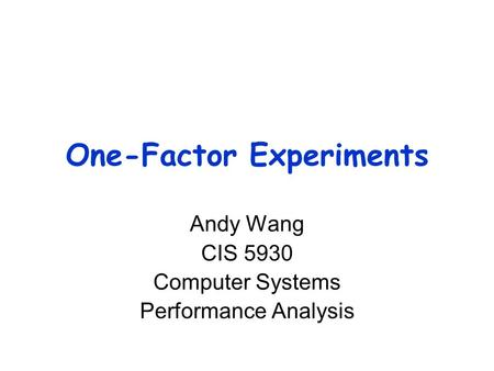 One-Factor Experiments Andy Wang CIS 5930 Computer Systems Performance Analysis.