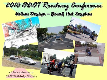Rich Crossler-Laird ODOT Roadway Section 2010 ODOT Roadway Conference Urban Design – Break Out Session.