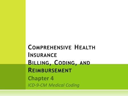 Chapter 4 ICD-9-CM Medical Coding C OMPREHENSIVE H EALTH I NSURANCE B ILLING, C ODING, AND R EIMBURSEMENT.