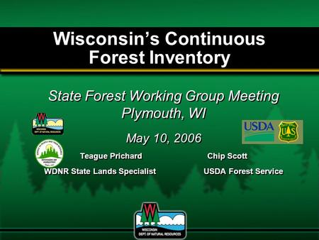 Wisconsin's Continuous Forest Inventory State Forest Working Group Meeting Plymouth, WI May 10, 2006 Teague PrichardChip Scott WDNR State Lands SpecialistUSDA.