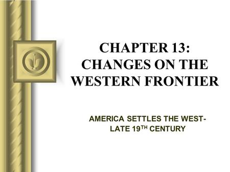 CHAPTER 13: CHANGES ON THE WESTERN FRONTIER AMERICA SETTLES THE WEST- LATE 19 TH CENTURY.