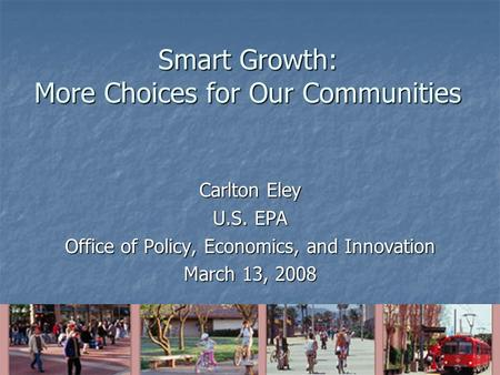 Smart Growth: More Choices for Our Communities Carlton Eley U.S. EPA Office of Policy, Economics, and Innovation March 13, 2008.