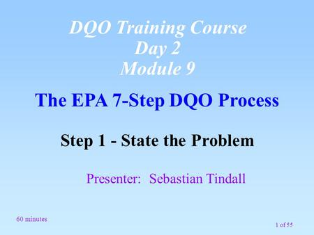 1 of 55 The EPA 7-Step DQO Process Step 1 - State the Problem Presenter: Sebastian Tindall 60 minutes DQO Training Course Day 2 Module 9.