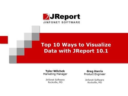 Top 10 Ways to Visualize Data with JReport 10.1 Tyler Wilchek Marketing Manager Jinfonet Software Rockville, MD Greg Harris Product Engineer Jinfonet Software.