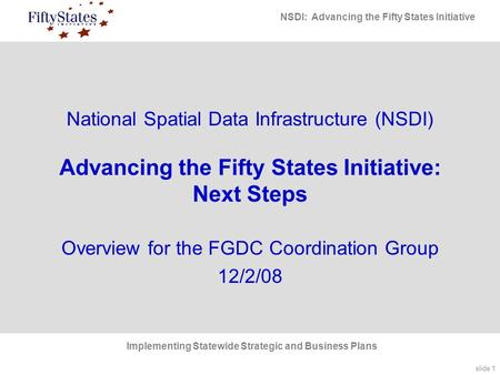 Slide 1 NSDI: Advancing the Fifty States Initiative Implementing Statewide Strategic and Business Plans National Spatial Data Infrastructure (NSDI) Advancing.