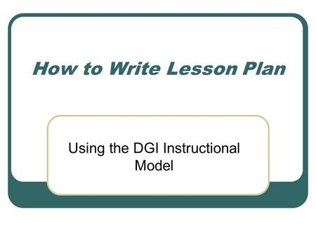 How to Write Lesson Plan Using the DGI Instructional Model.