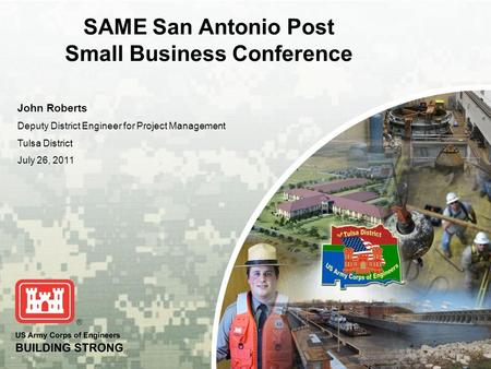 BUILDING STRONG ® SAME San Antonio Post Small Business Conference John Roberts Deputy District Engineer for Project Management Tulsa District July 26,
