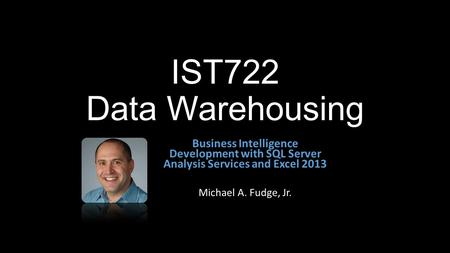 IST722 Data Warehousing Business Intelligence Development with SQL Server Analysis Services and Excel 2013 Michael A. Fudge, Jr.
