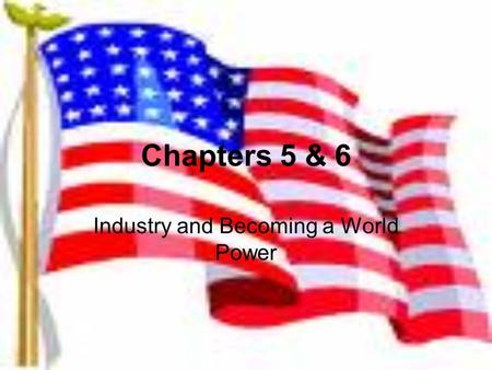 Chapters 5 & 6 Industry and Becoming a World Power.
