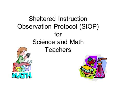 Sheltered Instruction Observation Protocol (SIOP) for Science and Math Teachers.