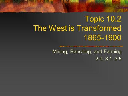 Topic 10.2 The West is Transformed 1865-1900 Mining, Ranching, and Farming 2.9, 3.1, 3.5.