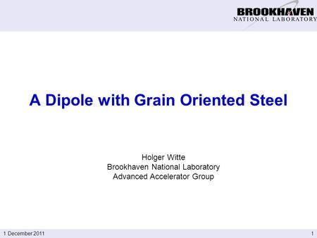 11 December 2011 Holger Witte Brookhaven National Laboratory Advanced Accelerator Group A Dipole with Grain Oriented Steel.