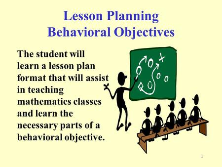 1 The student will learn a lesson plan format that will assist in teaching mathematics classes and learn the necessary parts of a behavioral objective.