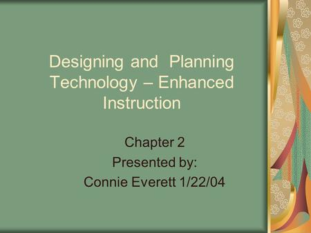 Designing and Planning Technology – Enhanced Instruction Chapter 2 Presented by: Connie Everett 1/22/04.