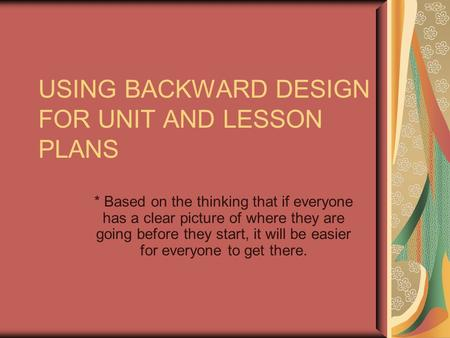 USING BACKWARD DESIGN FOR UNIT AND LESSON PLANS * Based on the thinking that if everyone has a clear picture of where they are going before they start,