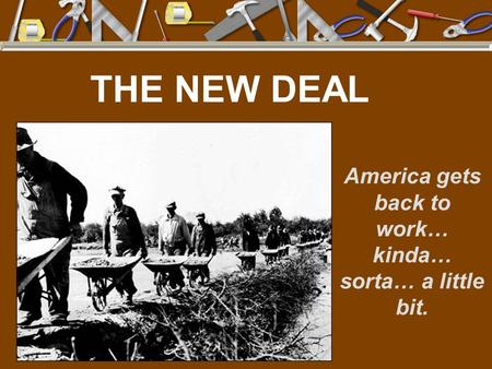 THE NEW DEAL America gets back to work… kinda… sorta… a little bit.