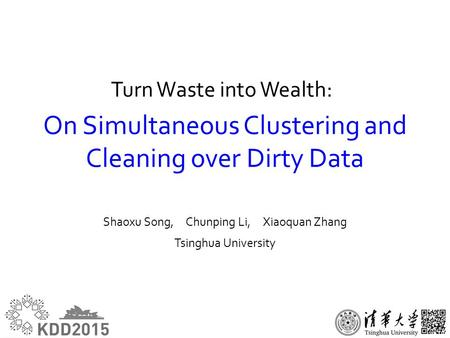 On Simultaneous Clustering and Cleaning over Dirty Data Shaoxu Song, Chunping Li, Xiaoquan Zhang Tsinghua University Turn Waste into Wealth: