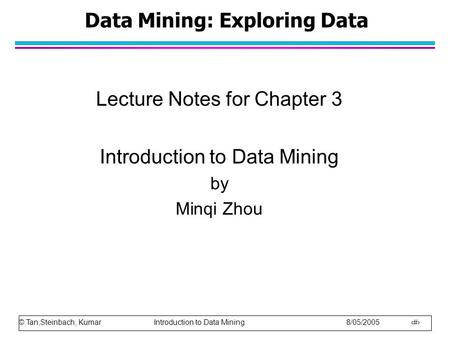 © Tan,Steinbach, Kumar Introduction to Data Mining 8/05/2005 1 Data Mining: Exploring Data Lecture Notes for Chapter 3 Introduction to Data Mining by Minqi.