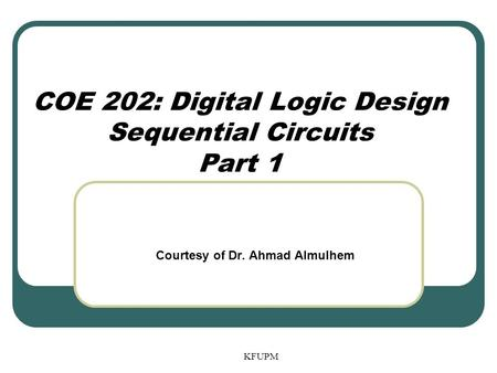 COE 202: Digital Logic Design Sequential Circuits Part 1 KFUPM Courtesy of Dr. Ahmad Almulhem.