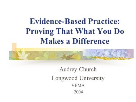 Evidence-Based Practice: Proving That What You Do Makes a Difference Audrey Church Longwood University VEMA 2004.
