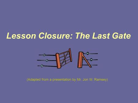 Lesson Closure: The Last Gate (Adapted from a presentation by Mr. Jon W. Ramsey)