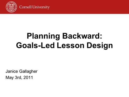 Planning Backward: Goals-Led Lesson Design Janice Gallagher May 3rd, 2011.