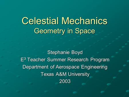 Celestial Mechanics Geometry in Space Stephanie Boyd E 3 Teacher Summer Research Program Department of Aerospace Engineering Texas A&M University 2003.