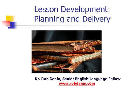 Lesson Development: Planning and Delivery Dr. Rob Danin, Senior English Language Fellow www.robdanin.com www.robdanin.com.