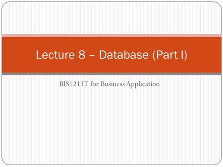 BIS121 IT for Business Application Lecture 8 – Database (Part I)